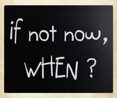 """If not now, when?"" handwritten with white chalk on a blackboard — Stock Photo"