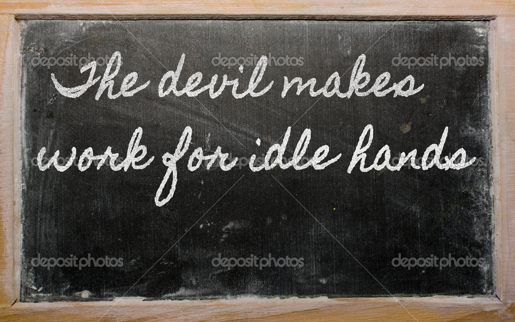the devil makes work for idle hads The usual english proverb is idle hands do the devil's work or idle hands are the devil's workshop it means that boredom leads to evil activities.